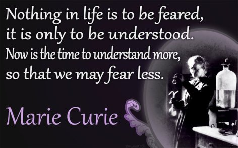 Nothing In Life Is To Be Feared It Is Only To Be Understood Now Is The Time To Understand More So That We May Fear Less Marie Curie