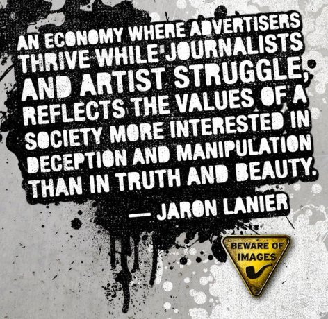 Jaron Lanier An Economy Where Advertisers Thrive While Journalists And Artist Struggle Reflects The Value Of A Society More Interested In Deception And Manipulation Than In Truth And Beauty