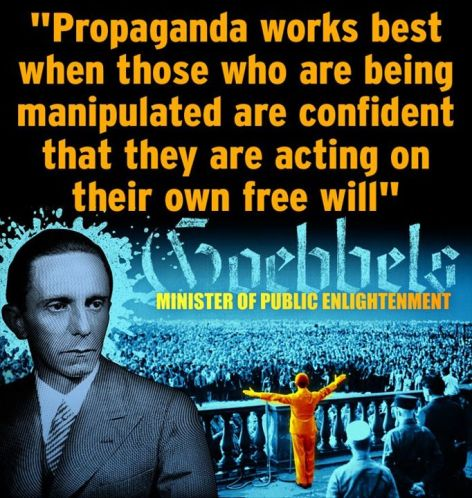 Propaganda Works Best When Those Who Are Being Manipulated And Confident That They Are Acting On Their Own Free Will Goebbels Minister Of Public Enlightenment
