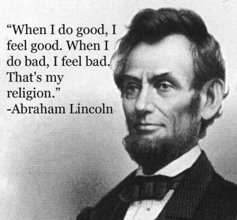 Abraham Lincoln When I Do Good I Feel Good When I Do Bad I Feel Bad That's My Religion