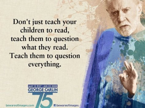 George Carlin Don't Just Teach Your Children To Read Teach Them To Question What They Read Teach Them To Question Everything