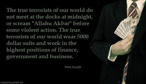 Peter Joseph The True Terrorists Of Our World Do Not Meet At The Docks At Midnight Or Scream Allahu Akbar Before Some Violent Actions The True Terrorists Of Our World Wear 5000 Dollar Suits And Work In The Highest P