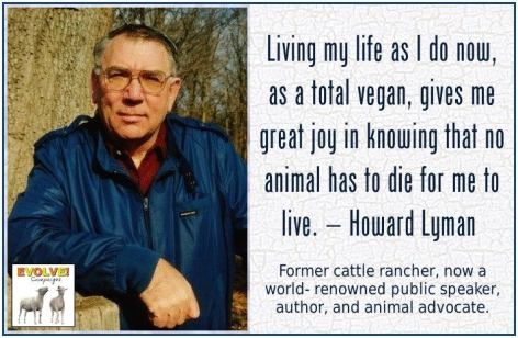 Howard Lyman Living My Life As I Do Now As A Total Vegan Gives Me Great Job In Knowing That No Animal Has To Die For Me To Live Former Cattle Rancher Now A World Renowned Public Speaker Author And Animal Advocate