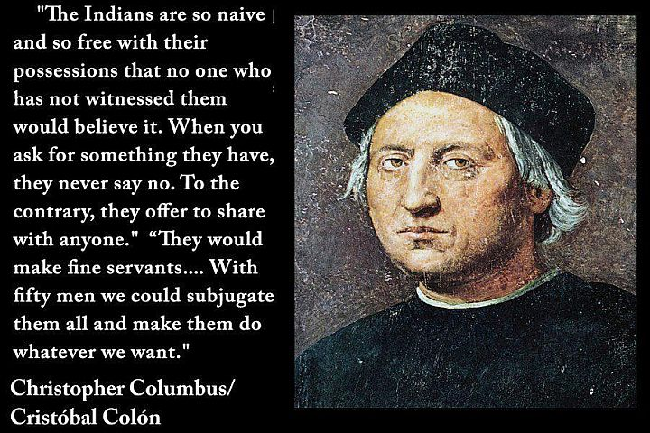 """They have no iron. Their spears are made of cane. They would make fine servants. With fifty men we could subjugate them all and make them do whatever we want."" – Columbus"