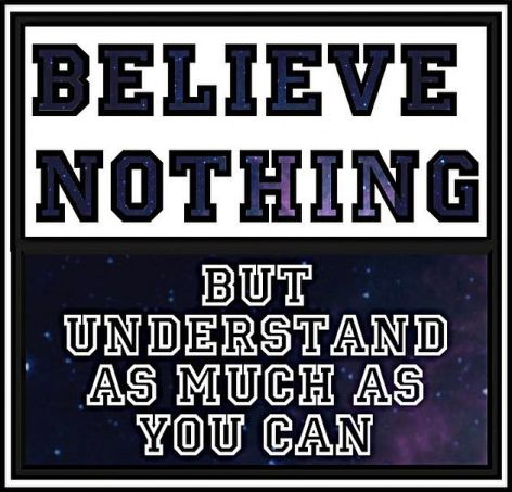 believe-nothing-but-understand-as-much-as-you-can