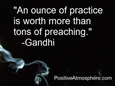 Gandhi An Ounce Of Practice Is Worth More Than Tons Of Preaching
