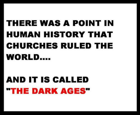 there-was-a-point-in-human-history-that-churches-ruled-the-world-and-it-is-called-the-dark-ages