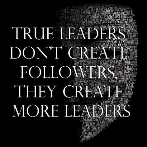 True Leaders Don't Create Followers They Create More Leaders