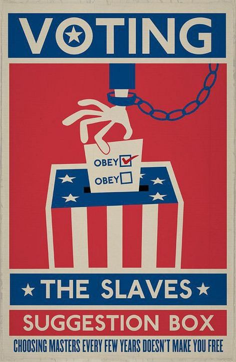 voting-the-slaves-suggestion-box-choosing-masters-every-few-years-doesnt-make-you-free-obey