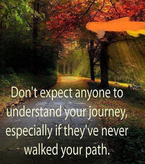Don't Expect Anyone To Understand Your Journey Especially If They've Never Walked Your Path