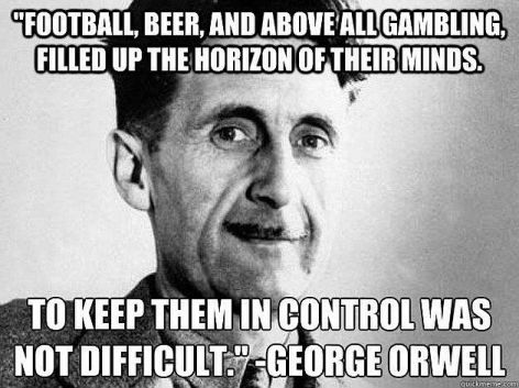 George Orwell Football Beer And Above All Gambling Filled Up The Horizon Of Their Minds To Keep Them In Control Was Not Difficult