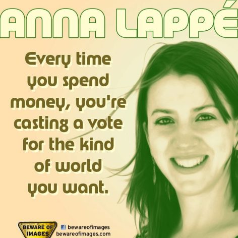 Anne Lappe Every Time You Spend Money You're Casting A Vote For The Kind Of World You Want
