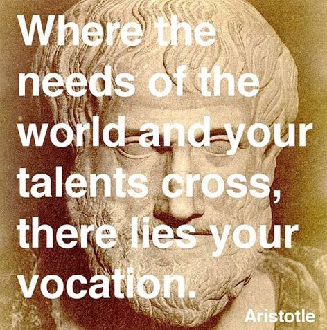 Aristotle Where The Needs Of The World And Your Talents Cross There Lies Your Vocation