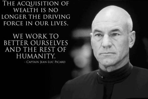 Captain Jean-Luc Picard The Acquisition Of Wealth Is No Longer The Driving Force In Our Lives We Work To Better Ourselves And The Rest Of Humanity