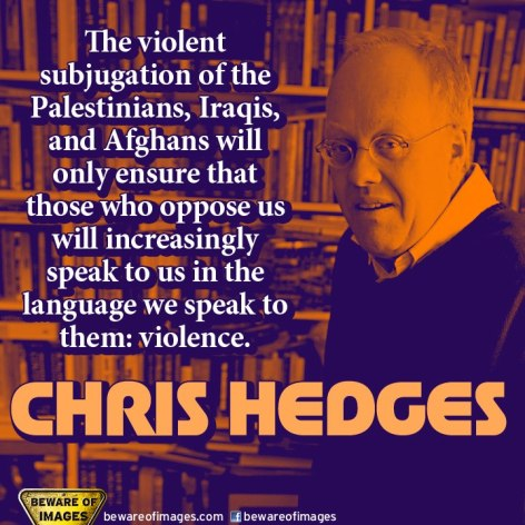 Chris Hedges The Violent Subjugation Of The Palestinians Iraqis And Afghans Will Only Ensure That Those Who Oppose Us Will Increasingly Speak To Us In The Language We Speak To Them Violence