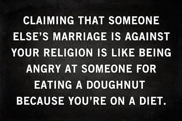 Claiming That Someone Else's Marriage Is Against Your Religion Is Like Being Angry At Someone For Eating A Doughnut Because You're On A Diet