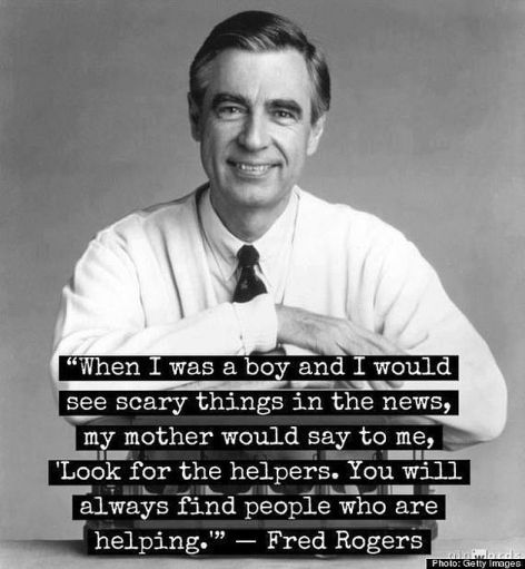 Fred Rogers When I Was A Boy And I Would See Scary Things In The News My Mother Would Say To Me Look For The Helpers You Will Always Find People Who Are Helping