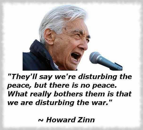 Howard Zinn They'll Say We're Disturbing The Peace But There Is No Peace What Really Bothers Them Is That We Are Disturbing The War