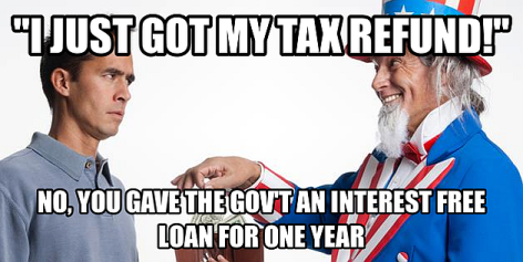 I Just Got My Tax Refund No You Gave The Government An Interest Free Loan For One Year