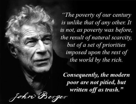 John Berger The Poverty Of Our Century Is Unlike That Of Any Other