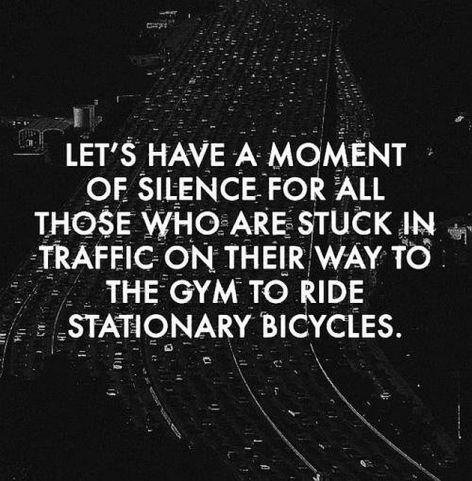 Let's Have A Moment Of Silence For All Those Who Are Stuck In Traffic On Their Way To The Gym To Ride Stationary Bicycles