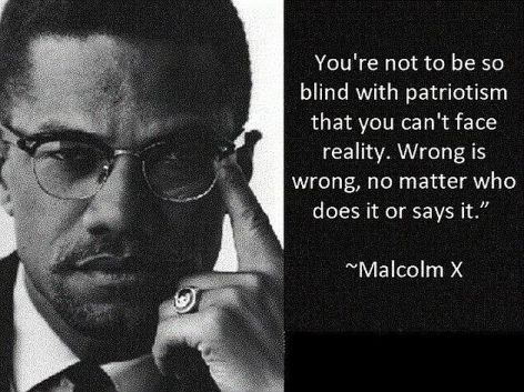 Malcolm X You're Not To Be So Blind With Patriotism That You Can't Face Reality Wrong Is Wrong No Matter Who Does It Or Says It
