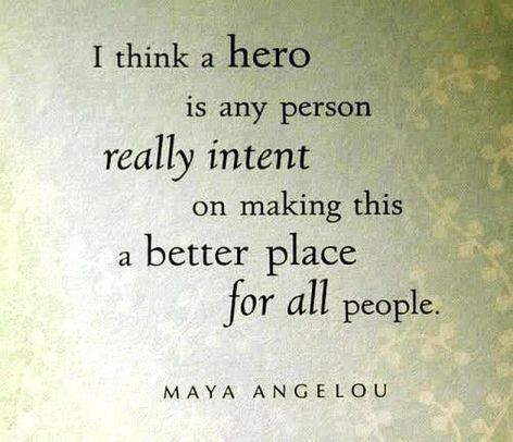 Maya Angelou I Think A Hero Is Any Person Really Intent On Making This A Better Place For All People