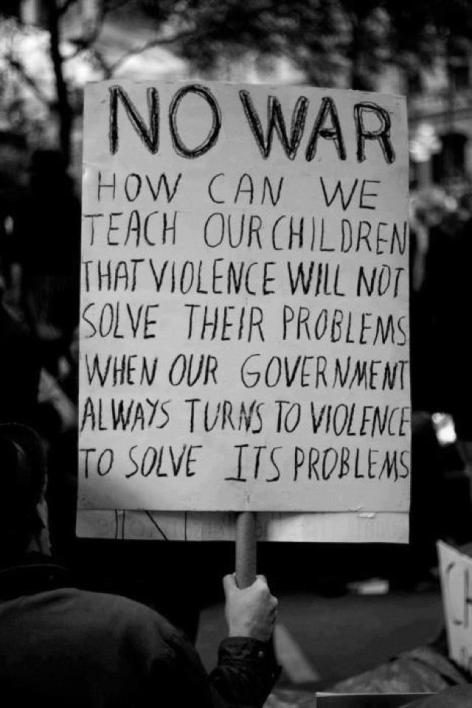 No War How Can We Teach Our Children That Violence Will Not Solve Their Problems When Our Government Always Turns To Violence To Solve Its Problems