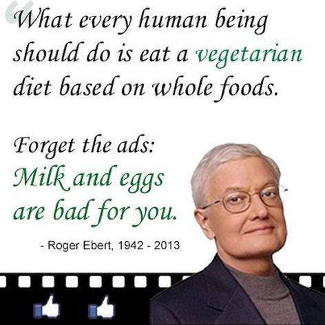 Roger Ebert What Every Human Being Should Do Is Eat A Vegetarian Diet Based On Whole Foods Forget The Ads Milk And Eggs Are Bad For You