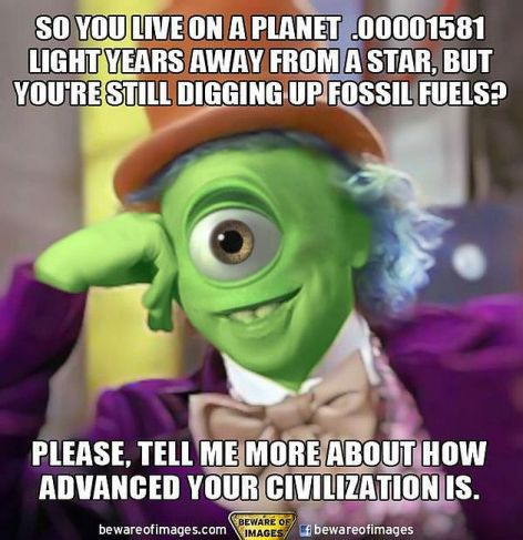 So You Live On A Planet .00001581 Light Years Away From A Star But You're Still Digging Up Fossil Fuels Please Tell Me More About How Advanced Your Civilization Is