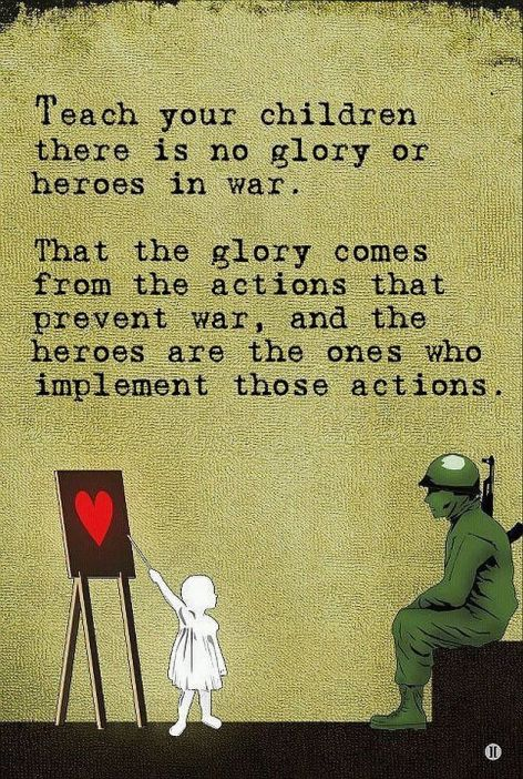 Teach Your Children There Is No Glory Or Heroes In War That The Glory Comes From Actions That Prevent War And The Heroes Are The Ones Who Implement Those Actions