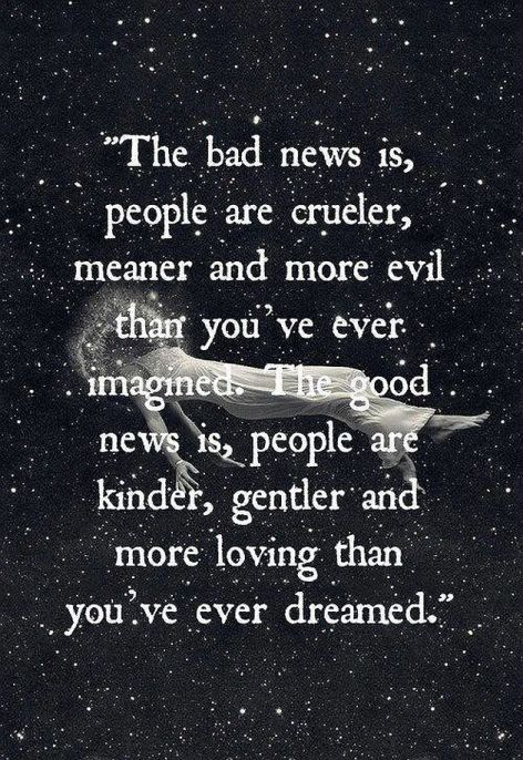 The Bad News Is People Are Crueler Meaner And More Evil Than You've Ever Imagined The Good News Is People Are Kinder Gentler And More Loving Than You've Ever Dreamed