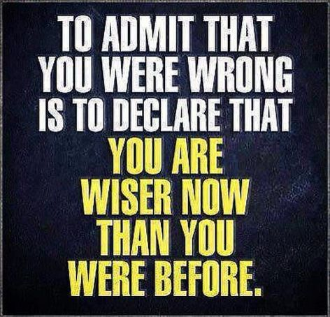 To Admit That You Were Wrong Is To Declare That You Are Wiser Now Than You Were Before