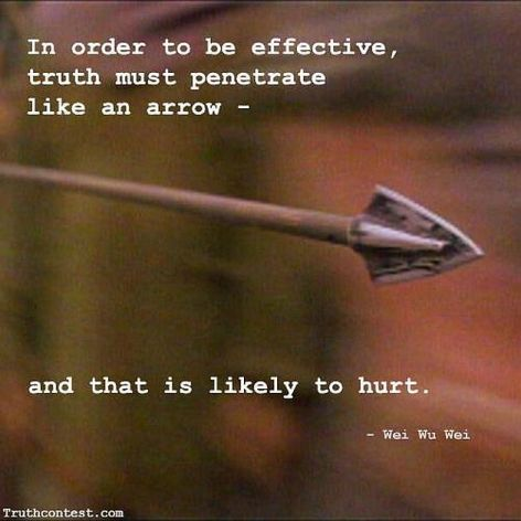 Wei Wu Wei In Order To Be Effective Truth Must Penetrate Like An Arrow And That Is Likely To Hurt