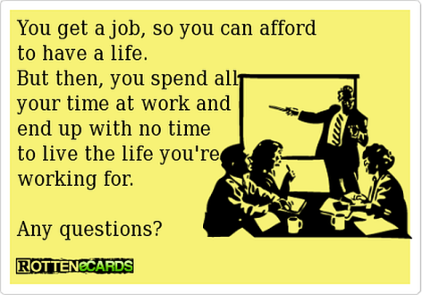 You Get A Job So You Can Afford To Have A Life