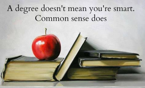 A Degree Doesn't Mean You're Smart Common Sense Does