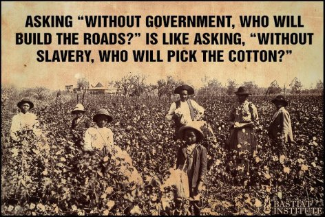 Asking Without Government Who Will Build The Roads Is Like Asking Without Slavery Who Will Pick The Cotton