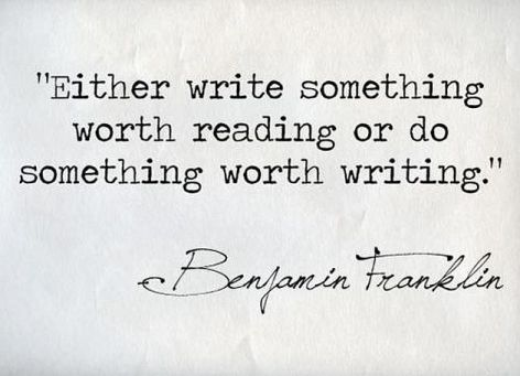 Benjamin Franklin Either Write Something Worth Reading Or Do Something Worth Writing
