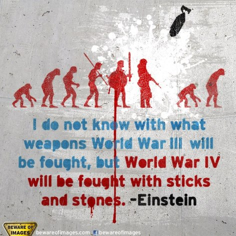 Einstein I Do Not Know With What Weapons World War III Will Be Fought But World War IV Will Be Fought With Sticks And Stones
