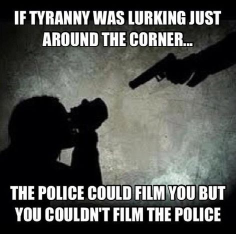 If Tyranny Was Lurking Just Around The Corner The Police Could Film You But You Couldn't Film The Police