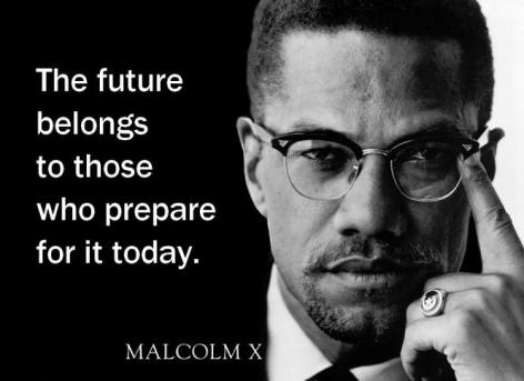 Malcolm X The Future Belongs To Those Who Prepare For It Today
