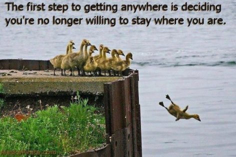 The First Step To Getting Anywhere Is Deciding You're No Longer Willing To Stay Where You Are