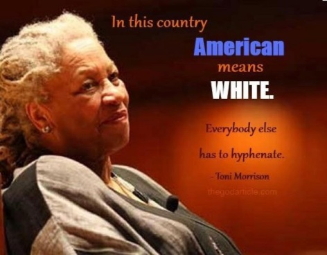 Toni Morrison In This Country American Means White Everybody Else Has To Hyphenate