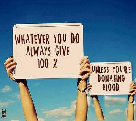 Whatever You Do Always Give 100% Unless You're Donating Blood