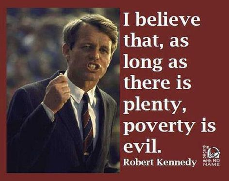 Robert Kennedy I Believe That As Long As There Is Plenty Poverty Is Evil