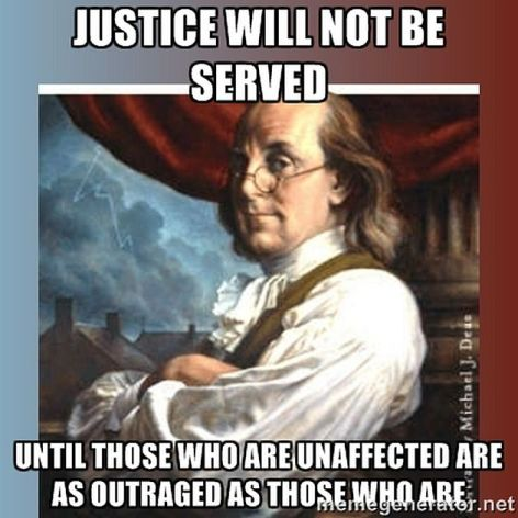 Benjamin Franklin Justice Will Not Be Served Until Those Who Are Unaffected Are As Outraged As Those Who Are