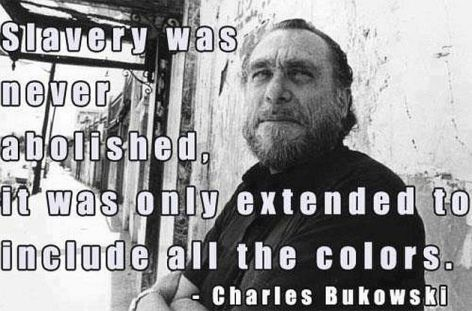 Charles Bukowski Slavery Was Never Abolished It Was Only Extended To Include All The Colors