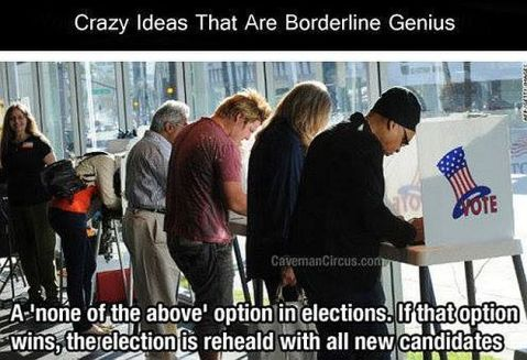 Crazy Ideas That Are Borderline Genius A None Of The Above Option In Elections