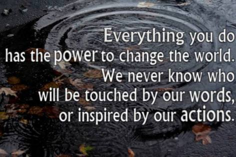 Everything You Do Has The Power To Chagne The World