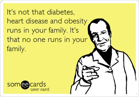 It's Not That Diabetes Heart Disease And Obesity Runs In Your Family It's That No One Runs In Your Family